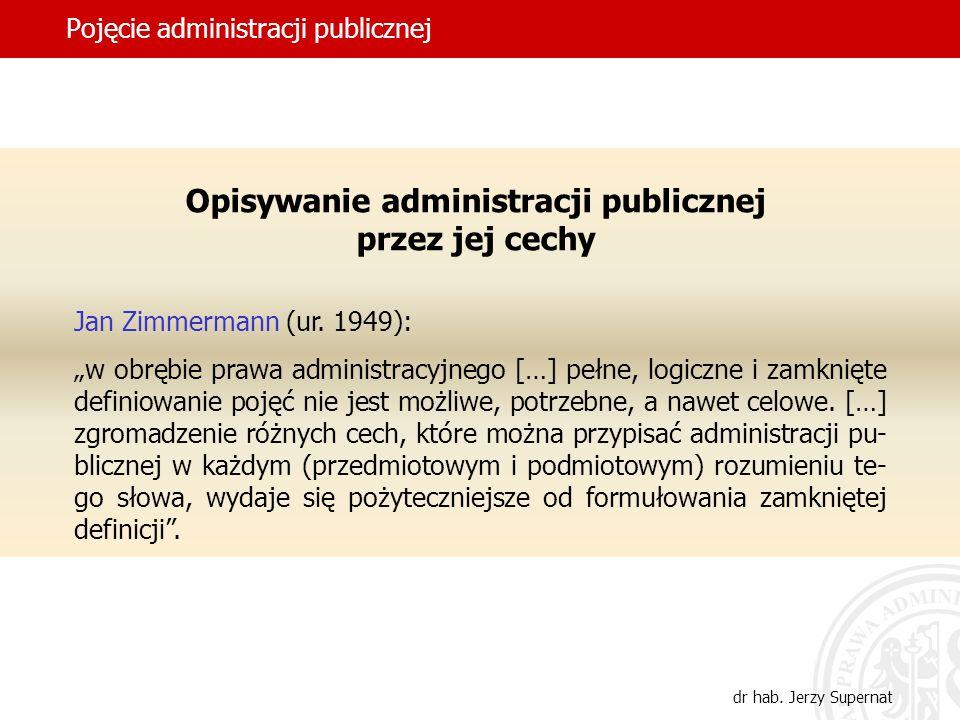 15 Pojęcie administracji publicznej dr hab. Jerzy Supernat Opisywanie administracji publicznej przez jej cechy Jan Zimmermann (ur. 1949): w obrębie pr