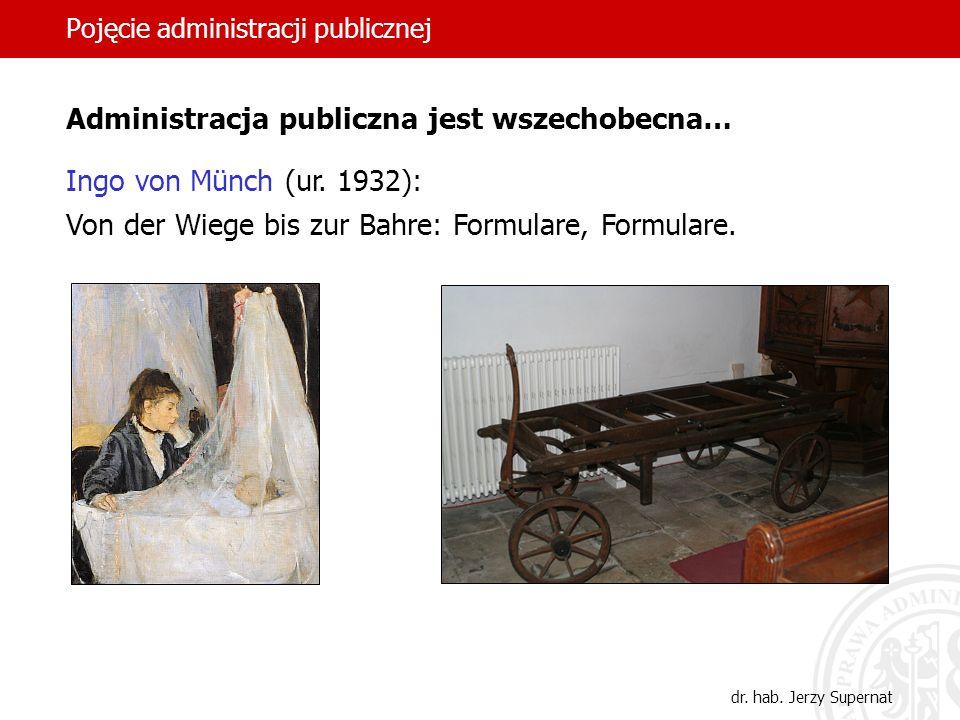 16 Pojęcie administracji publicznej dr. hab. Jerzy Supernat Administracja publiczna jest wszechobecna… Ingo von Münch (ur. 1932): Von der Wiege bis zu