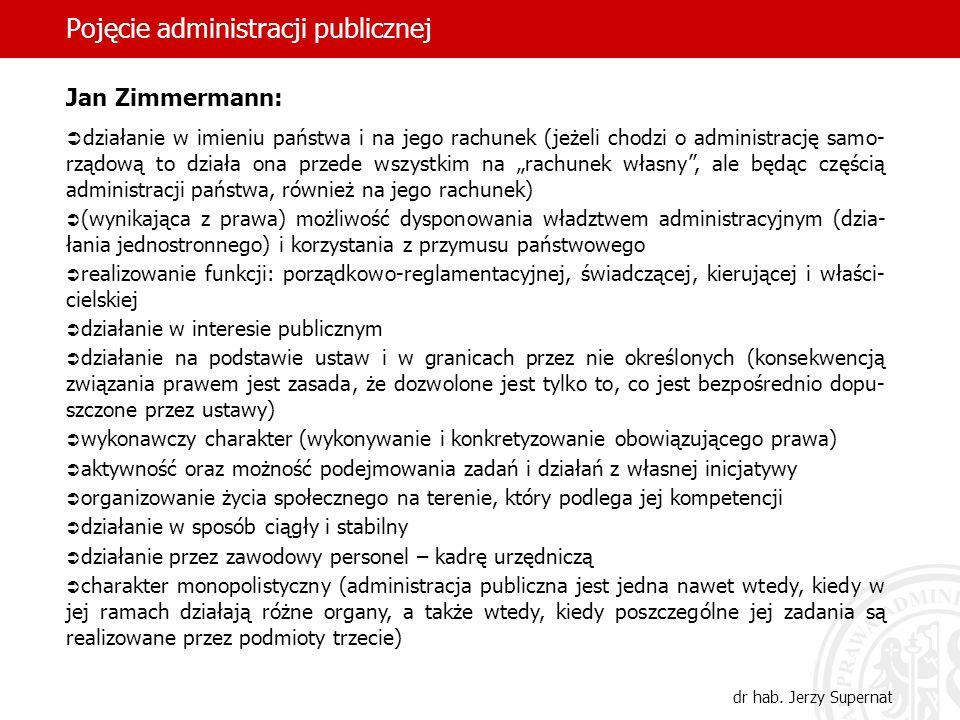 18 Pojęcie administracji publicznej dr hab. Jerzy Supernat Jan Zimmermann: działanie w imieniu państwa i na jego rachunek (jeżeli chodzi o administrac