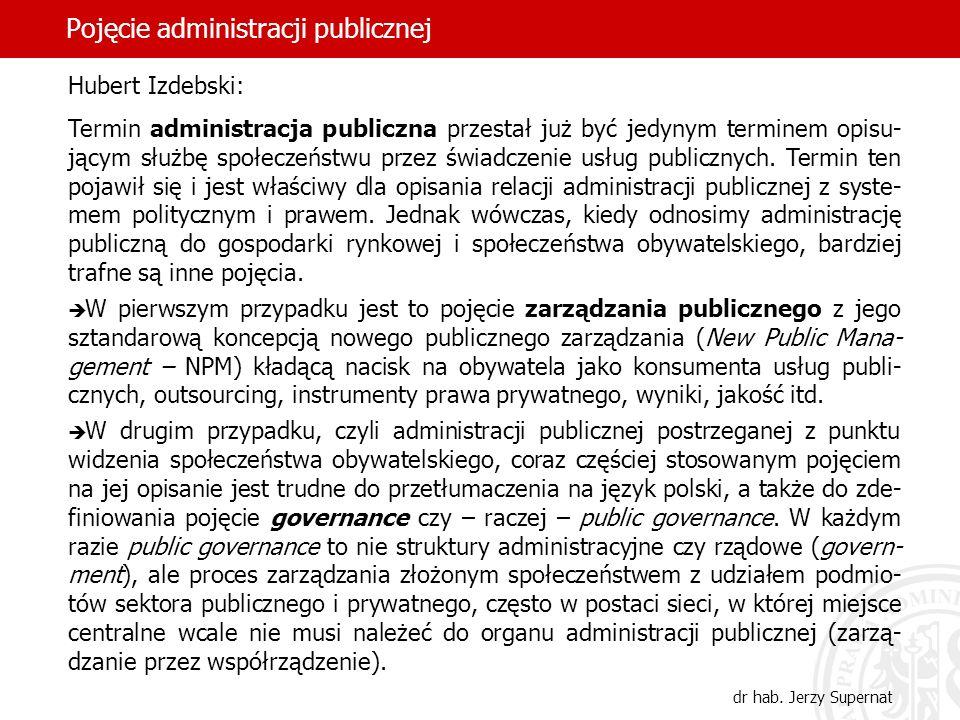20 Pojęcie administracji publicznej dr hab. Jerzy Supernat Hubert Izdebski: Termin administracja publiczna przestał już być jedynym terminem opisu- ją