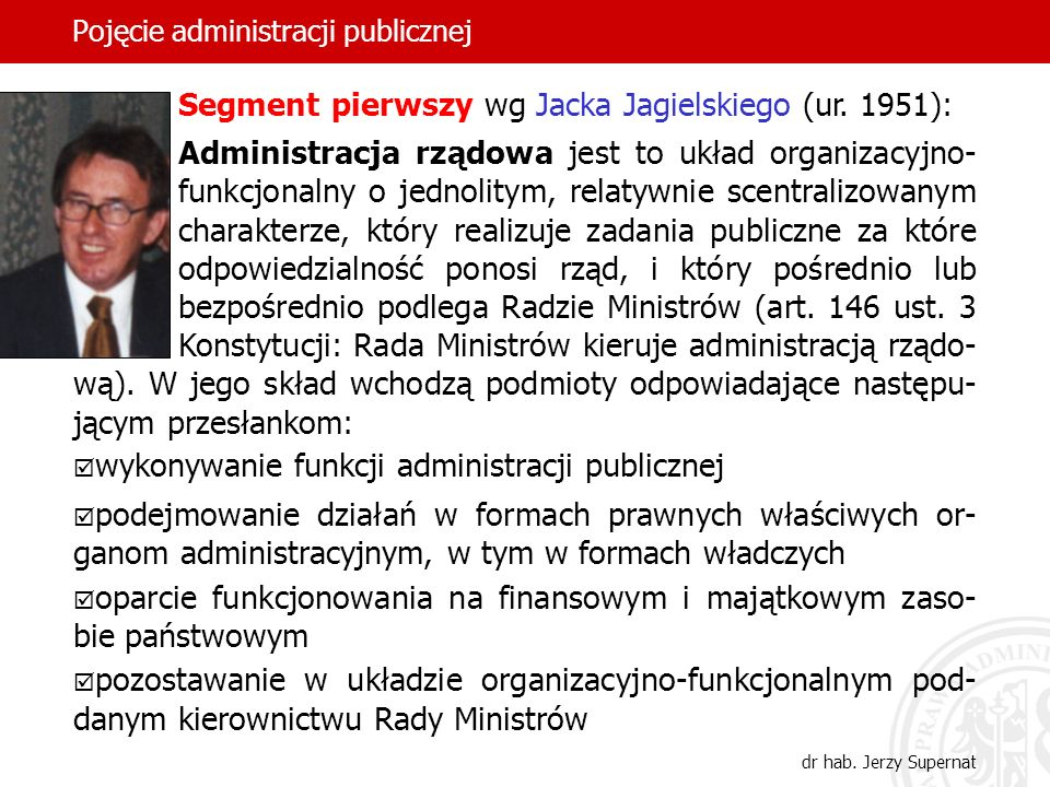 24 Pojęcie administracji publicznej Segment pierwszy wg Jacka Jagielskiego (ur. 1951): Administracja rządowa jest to układ organizacyjno- funkcjonalny