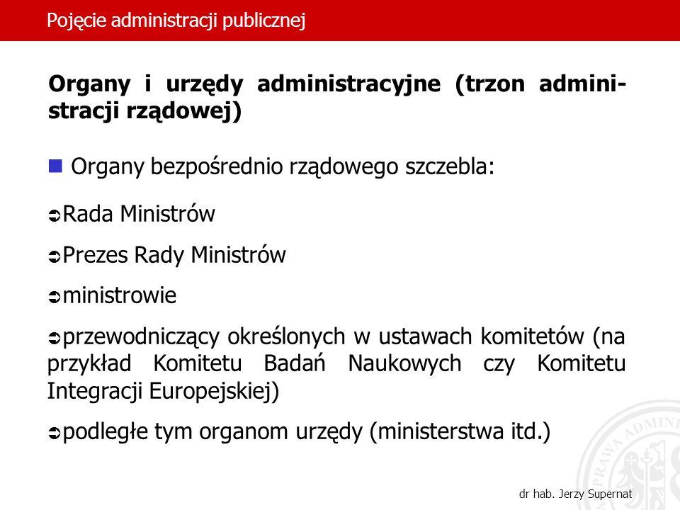 26 Pojęcie administracji publicznej dr hab. Jerzy Supernat Organy i urzędy administracyjne (trzon admini- stracji rządowej) Organy bezpośrednio rządow