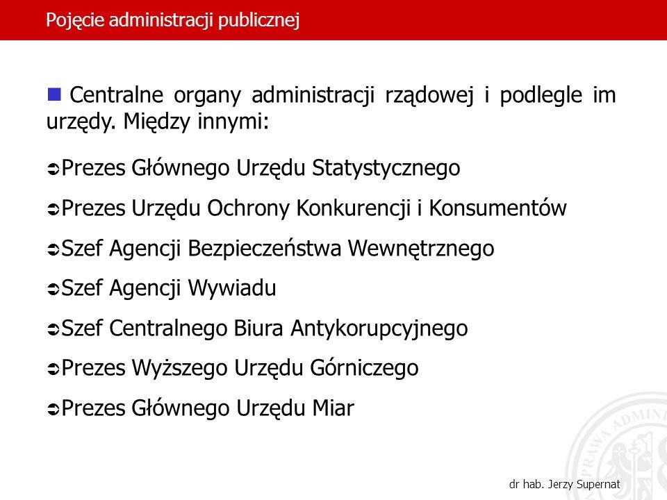 27 Pojęcie administracji publicznej dr hab. Jerzy Supernat Centralne organy administracji rządowej i podlegle im urzędy. Między innymi: Prezes Główneg