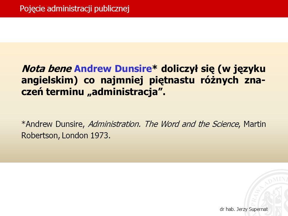 3 Pojęcie administracji publicznej dr hab. Jerzy Supernat Nota bene Andrew Dunsire* doliczył się (w języku angielskim) co najmniej piętnastu różnych z