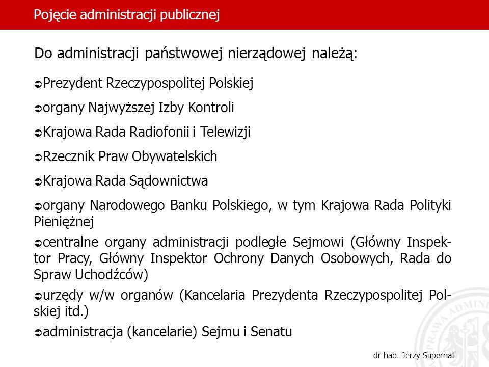 31 Pojęcie administracji publicznej dr hab. Jerzy Supernat Do administracji państwowej nierządowej należą: Prezydent Rzeczypospolitej Polskiej organy