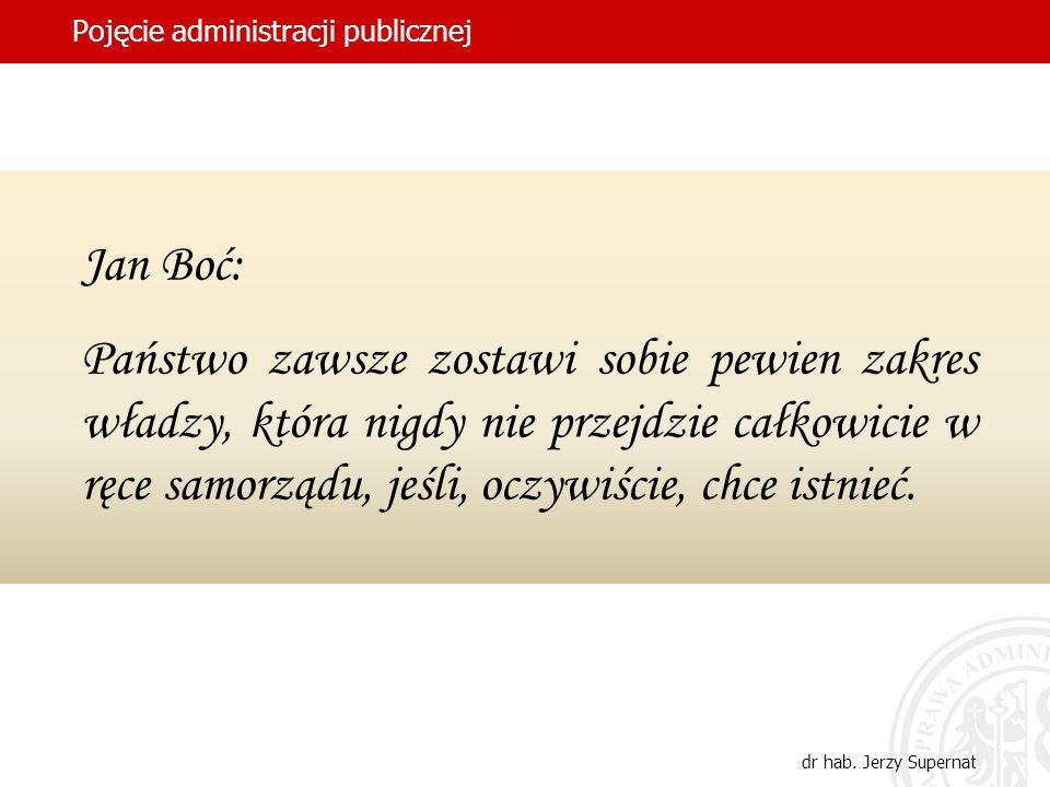 35 Pojęcie administracji publicznej dr hab. Jerzy Supernat Jan Boć: Państwo zawsze zostawi sobie pewien zakres władzy, która nigdy nie przejdzie całko