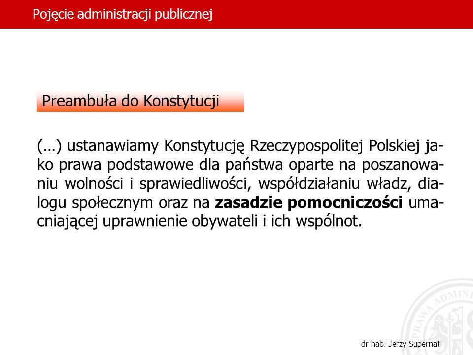 36 Pojęcie administracji publicznej dr hab. Jerzy Supernat Preambuła do Konstytucji (…) ustanawiamy Konstytucję Rzeczypospolitej Polskiej ja- ko prawa