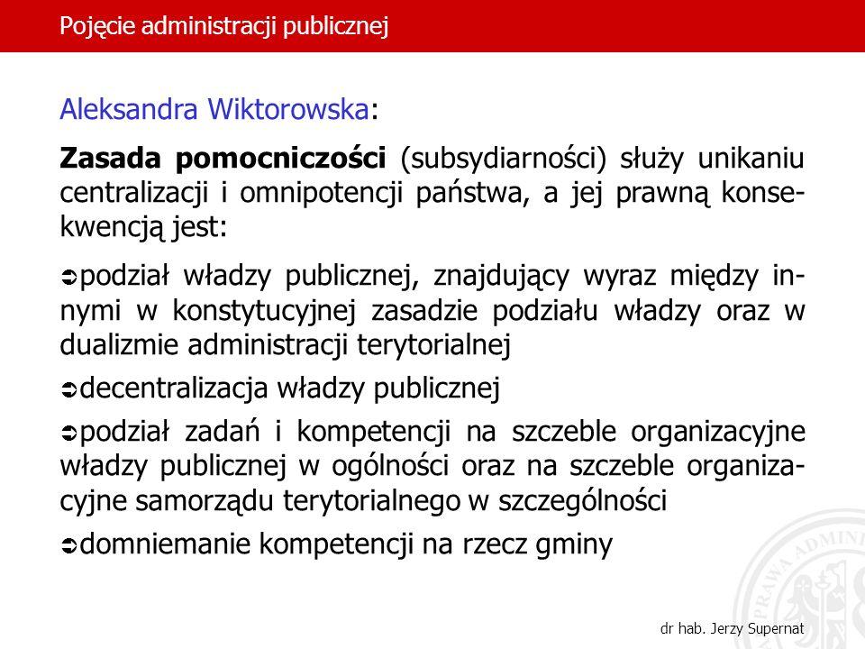 37 Pojęcie administracji publicznej dr hab. Jerzy Supernat Aleksandra Wiktorowska: Zasada pomocniczości (subsydiarności) służy unikaniu centralizacji