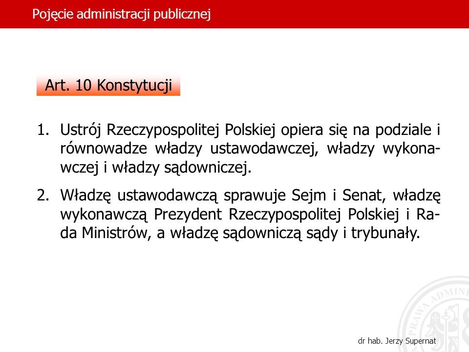 4 Pojęcie administracji publicznej dr hab. Jerzy Supernat Art. 10 Konstytucji 1.Ustrój Rzeczypospolitej Polskiej opiera się na podziale i równowadze w