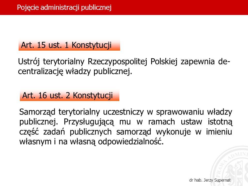 40 Pojęcie administracji publicznej dr hab. Jerzy Supernat Art. 15 ust. 1 Konstytucji Ustrój terytorialny Rzeczypospolitej Polskiej zapewnia de- centr