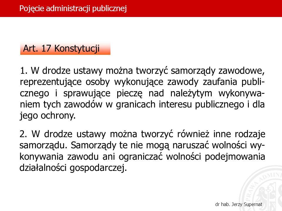 41 Pojęcie administracji publicznej dr hab. Jerzy Supernat Art. 17 Konstytucji 1. W drodze ustawy można tworzyć samorządy zawodowe, reprezentujące oso