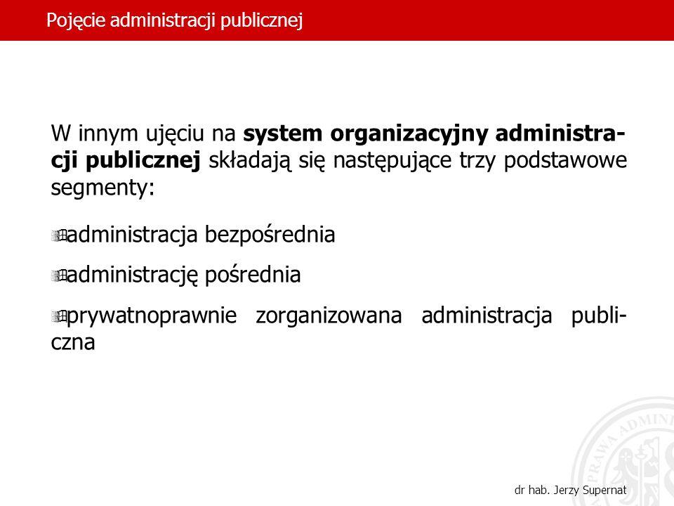 43 Pojęcie administracji publicznej dr hab. Jerzy Supernat W innym ujęciu na system organizacyjny administra- cji publicznej składają się następujące