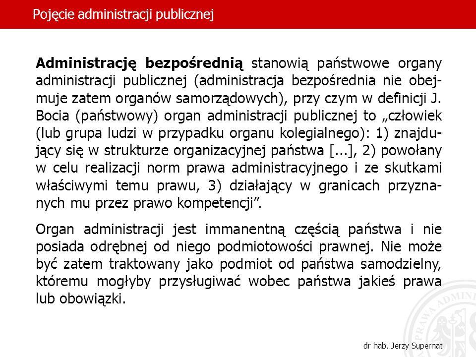 45 Pojęcie administracji publicznej dr hab. Jerzy Supernat Administrację bezpośrednią stanowią państwowe organy administracji publicznej (administracj