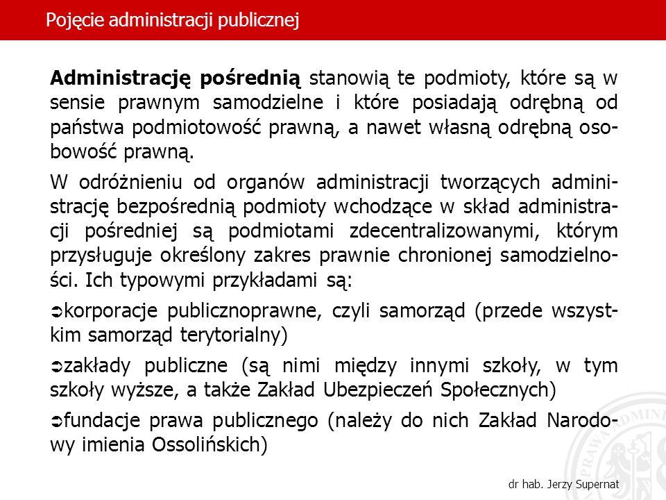 46 Pojęcie administracji publicznej dr hab. Jerzy Supernat Administrację pośrednią stanowią te podmioty, które są w sensie prawnym samodzielne i które