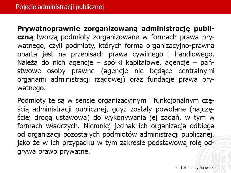 47 Pojęcie administracji publicznej dr hab. Jerzy Supernat Prywatnoprawnie zorganizowaną administrację publi- czną tworzą podmioty zorganizowane w for
