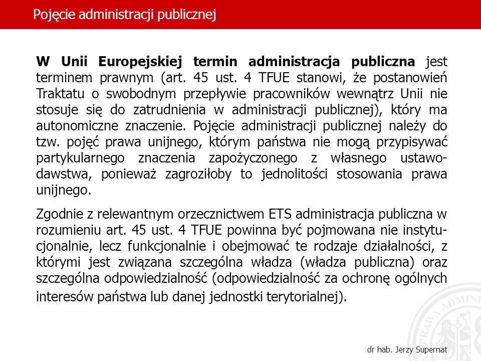 49 Pojęcie administracji publicznej dr hab. Jerzy Supernat W Unii Europejskiej termin administracja publiczna jest terminem prawnym (art. 45 ust. 4 TF