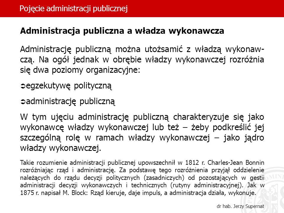 5 Pojęcie administracji publicznej dr hab. Jerzy Supernat Administracja publiczna a władza wykonawcza Administrację publiczną można utożsamić z władzą