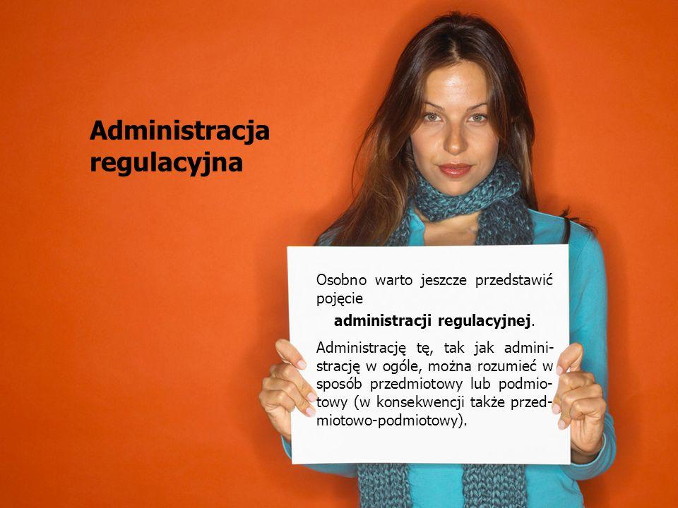 50 Osobno warto jeszcze przedstawić pojęcie administracji regulacyjnej. Administrację tę, tak jak admini- strację w ogóle, można rozumieć w sposób prz