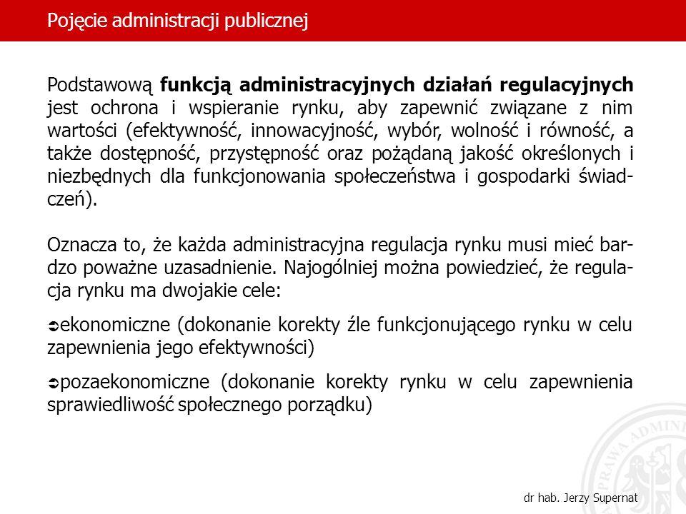 52 Pojęcie administracji publicznej dr hab. Jerzy Supernat Podstawową funkcją administracyjnych działań regulacyjnych jest ochrona i wspieranie rynku,