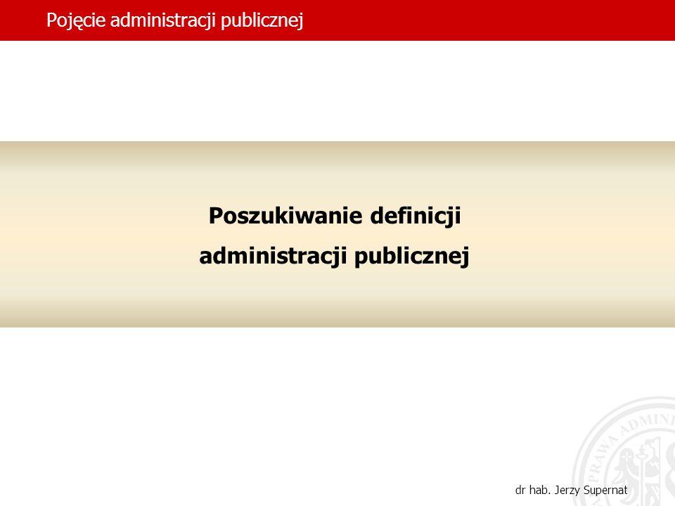 7 Pojęcie administracji publicznej dr hab. Jerzy Supernat Poszukiwanie definicji administracji publicznej