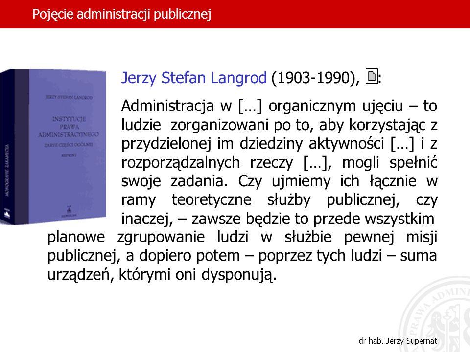 8 Pojęcie administracji publicznej dr hab. Jerzy Supernat Jerzy Stefan Langrod (1903-1990), : Administracja w […] organicznym ujęciu – to ludzie zorga