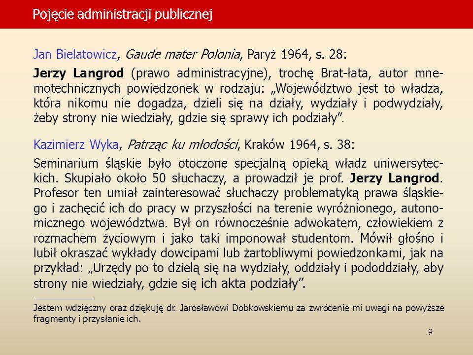 9 Pojęcie administracji publicznej Jan Bielatowicz, Gaude mater Polonia, Paryż 1964, s. 28: Jerzy Langrod (prawo administracyjne), trochę Brat-łata, a