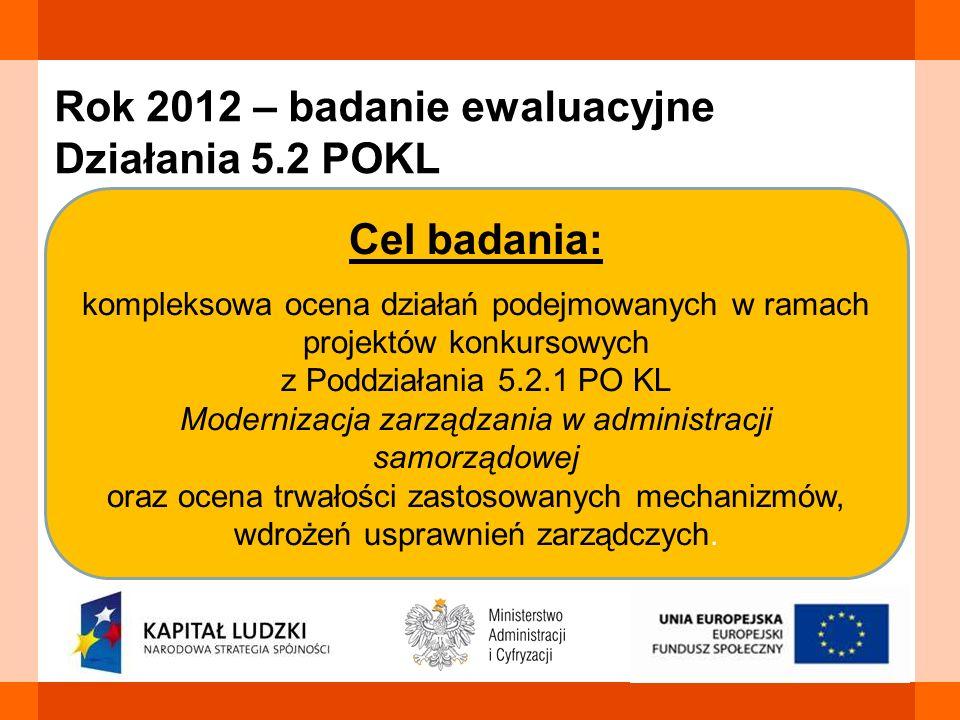 Rok 2012 – badanie ewaluacyjne Działania 5.2 POKL Cel badania: kompleksowa ocena działań podejmowanych w ramach projektów konkursowych z Poddziałania