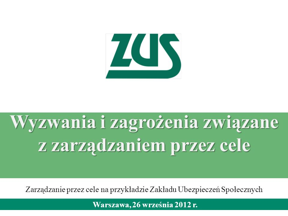 Wyzwania i zagrożenia związane z zarządzaniem przez cele Warszawa, 26 września 2012 r. Zarządzanie przez cele na przykładzie Zakładu Ubezpieczeń Społe