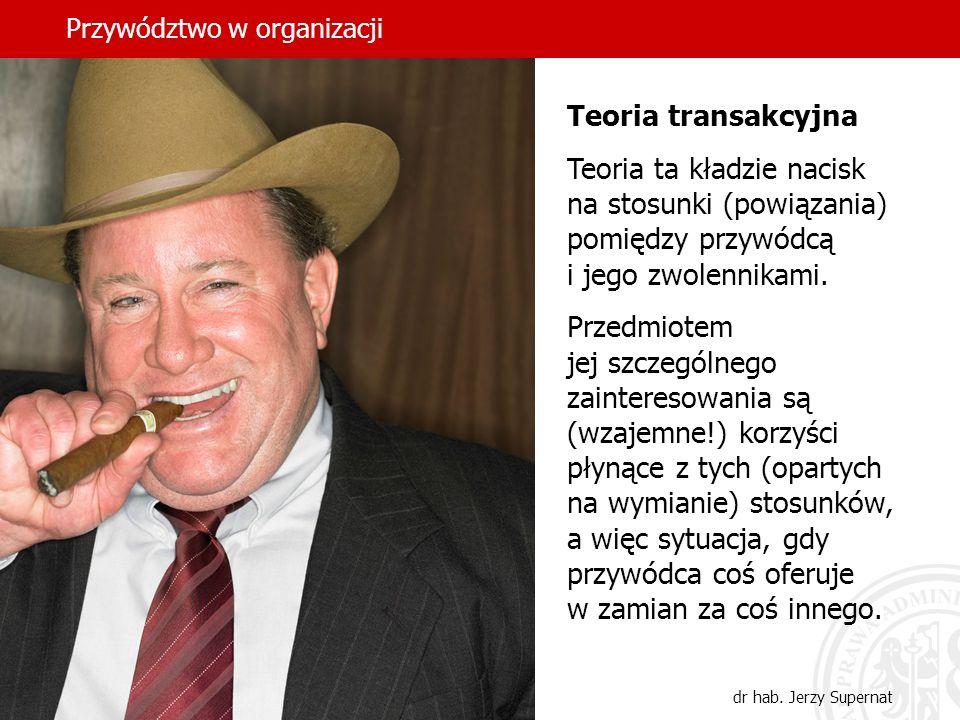 Przywództwo w organizacji dr hab. Jerzy Supernat Teoria transakcyjna Teoria ta kładzie nacisk na stosunki (powiązania) pomiędzy przywódcą i jego zwole