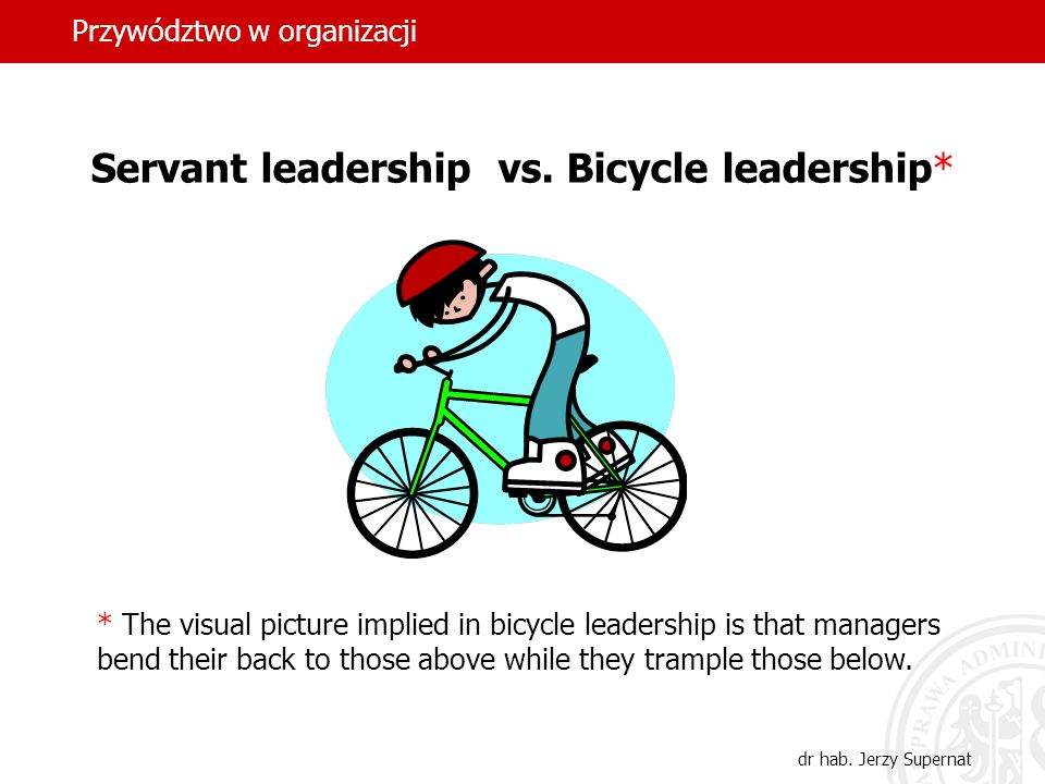 Przywództwo w organizacji dr hab. Jerzy Supernat Servant leadership vs. Bicycle leadership* * The visual picture implied in bicycle leadership is that