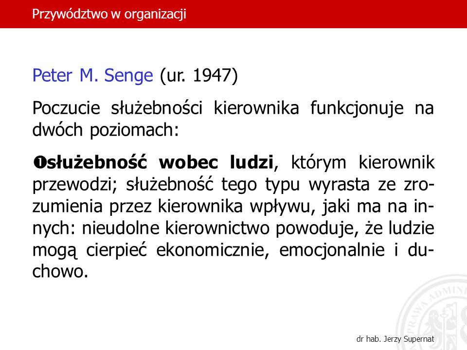 Przywództwo w organizacji dr hab. Jerzy Supernat Peter M. Senge (ur. 1947) Poczucie służebności kierownika funkcjonuje na dwóch poziomach: służebność