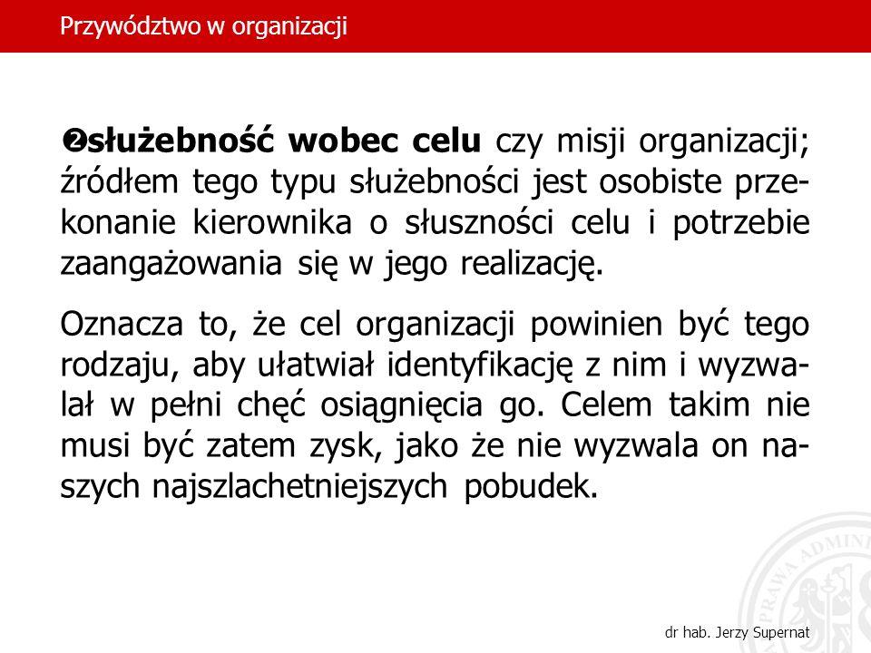 Przywództwo w organizacji dr hab. Jerzy Supernat służebność wobec celu czy misji organizacji; źródłem tego typu służebności jest osobiste prze- konani