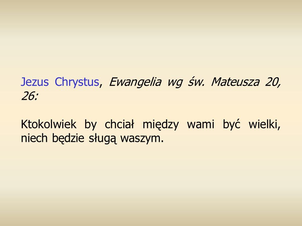 Jezus Chrystus, Ewangelia wg św. Mateusza 20, 26: Ktokolwiek by chciał między wami być wielki, niech będzie sługą waszym.