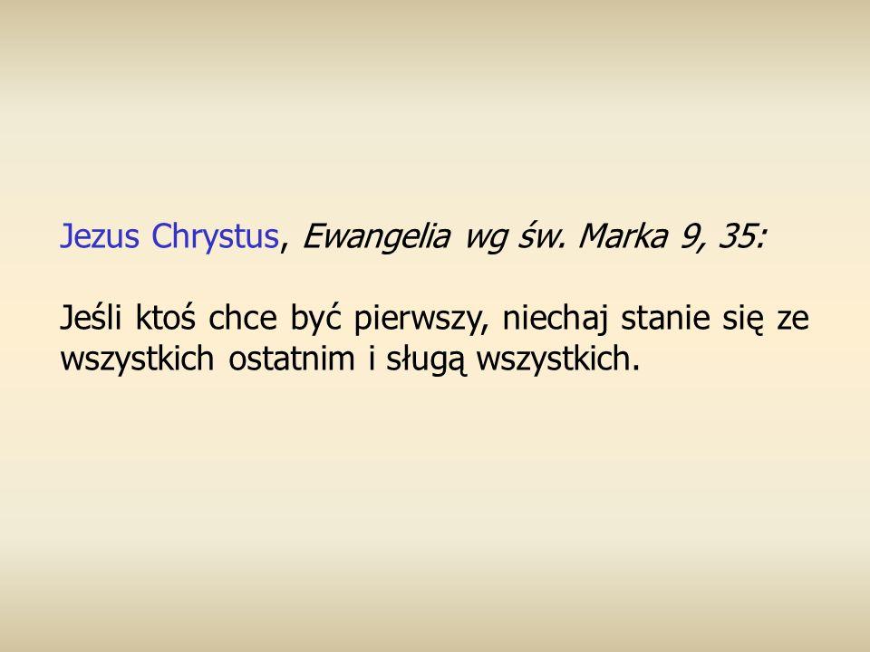 Jezus Chrystus, Ewangelia wg św. Marka 9, 35: Jeśli ktoś chce być pierwszy, niechaj stanie się ze wszystkich ostatnim i sługą wszystkich.