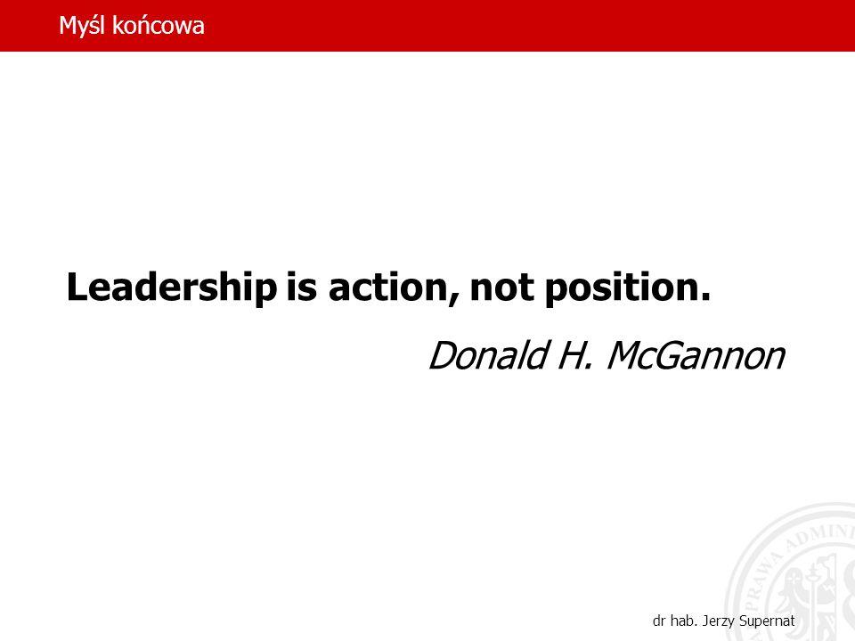 Myśl końcowa dr hab. Jerzy Supernat Leadership is action, not position. Donald H. McGannon