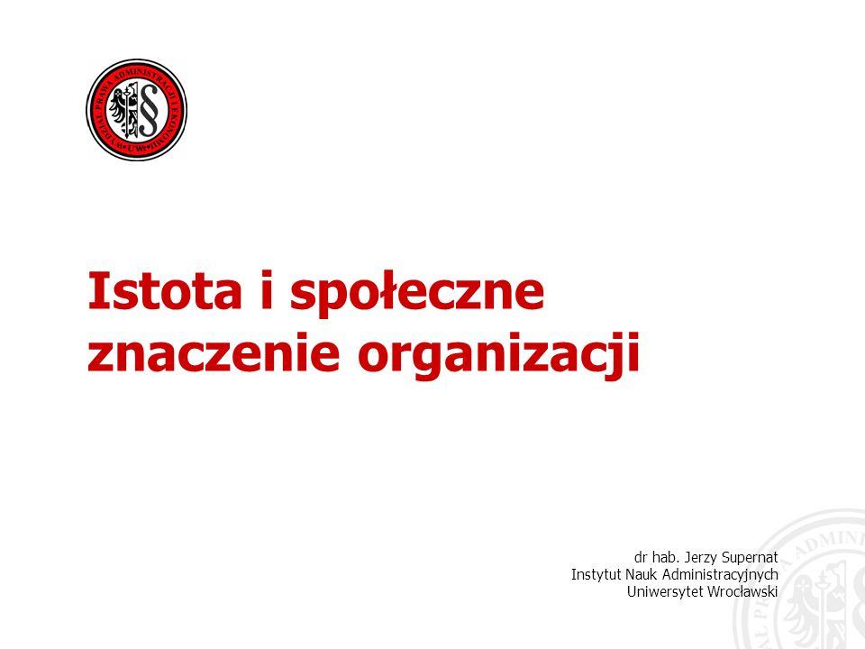 dr hab. Jerzy Supernat Instytut Nauk Administracyjnych Uniwersytet Wrocławski Istota i społeczne znaczenie organizacji