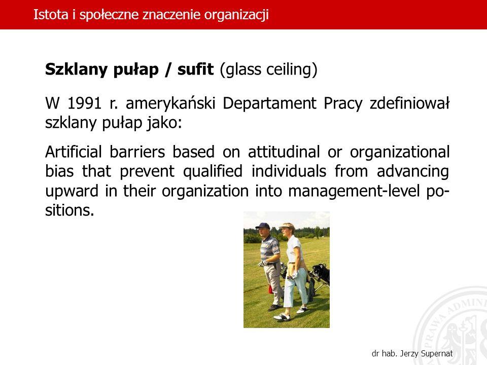 Istota i społeczne znaczenie organizacji dr hab. Jerzy Supernat Szklany pułap / sufit (glass ceiling) W 1991 r. amerykański Departament Pracy zdefinio