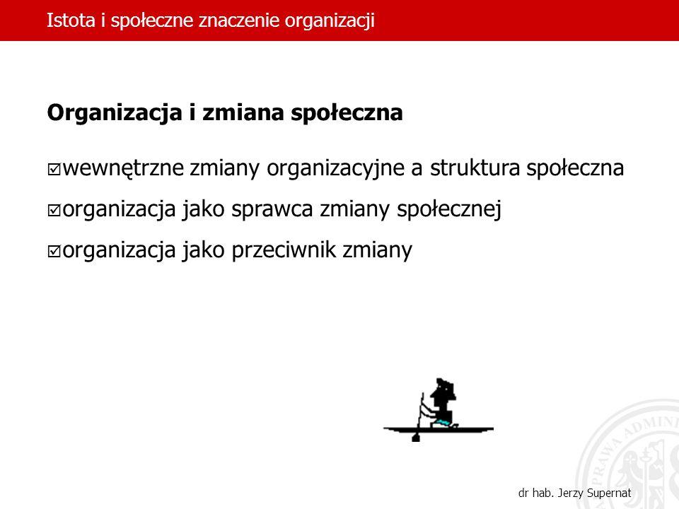 Istota i społeczne znaczenie organizacji dr hab. Jerzy Supernat Organizacja i zmiana społeczna wewnętrzne zmiany organizacyjne a struktura społeczna o
