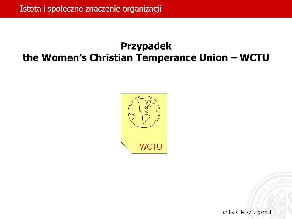 Istota i społeczne znaczenie organizacji dr hab. Jerzy Supernat Przypadek the Womens Christian Temperance Union – WCTU WCTU