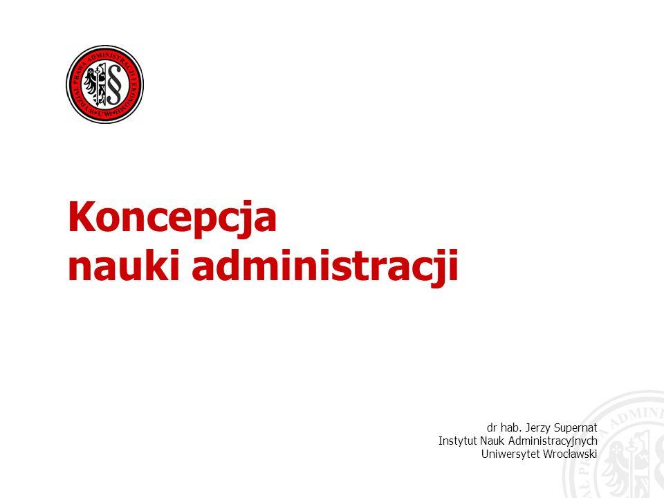dr hab. Jerzy Supernat Instytut Nauk Administracyjnych Uniwersytet Wrocławski Koncepcja nauki administracji