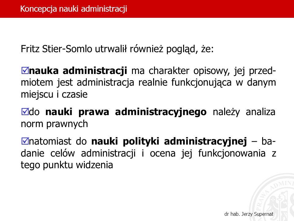 16 Fritz Stier-Somlo utrwalił również pogląd, że: nauka administracji ma charakter opisowy, jej przed- miotem jest administracja realnie funkcjonująca