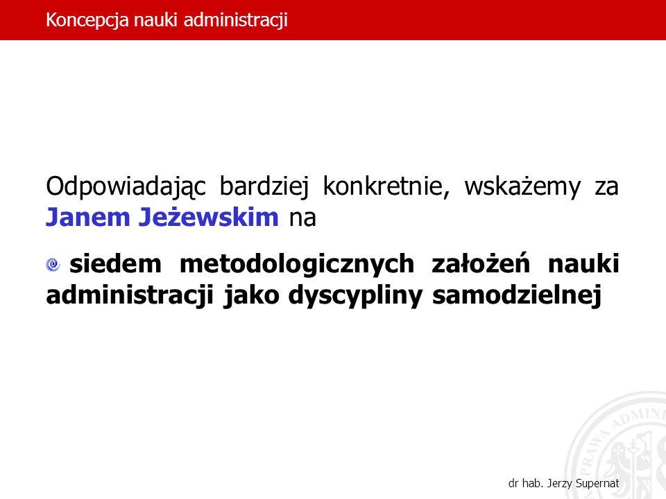22 Odpowiadając bardziej konkretnie, wskażemy za Janem Jeżewskim na siedem metodologicznych założeń nauki administracji jako dyscypliny samodzielnej K