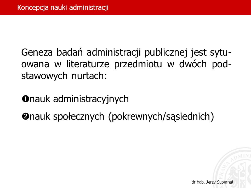 8 Geneza badań administracji publicznej jest sytu- owana w literaturze przedmiotu w dwóch pod- stawowych nurtach: nauk administracyjnych nauk społeczn