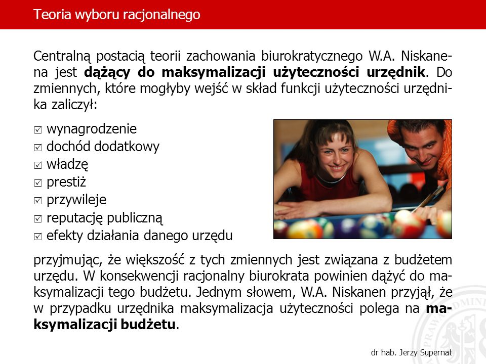 Teoria wyboru racjonalnego dr hab. Jerzy Supernat Centralną postacią teorii zachowania biurokratycznego W.A. Niskane- na jest dążący do maksymalizacji