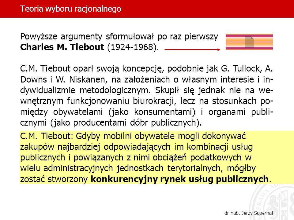Teoria wyboru racjonalnego dr hab. Jerzy Supernat Powyższe argumenty sformułował po raz pierwszy Charles M. Tiebout (1924-1968). C.M. Tiebout oparł sw