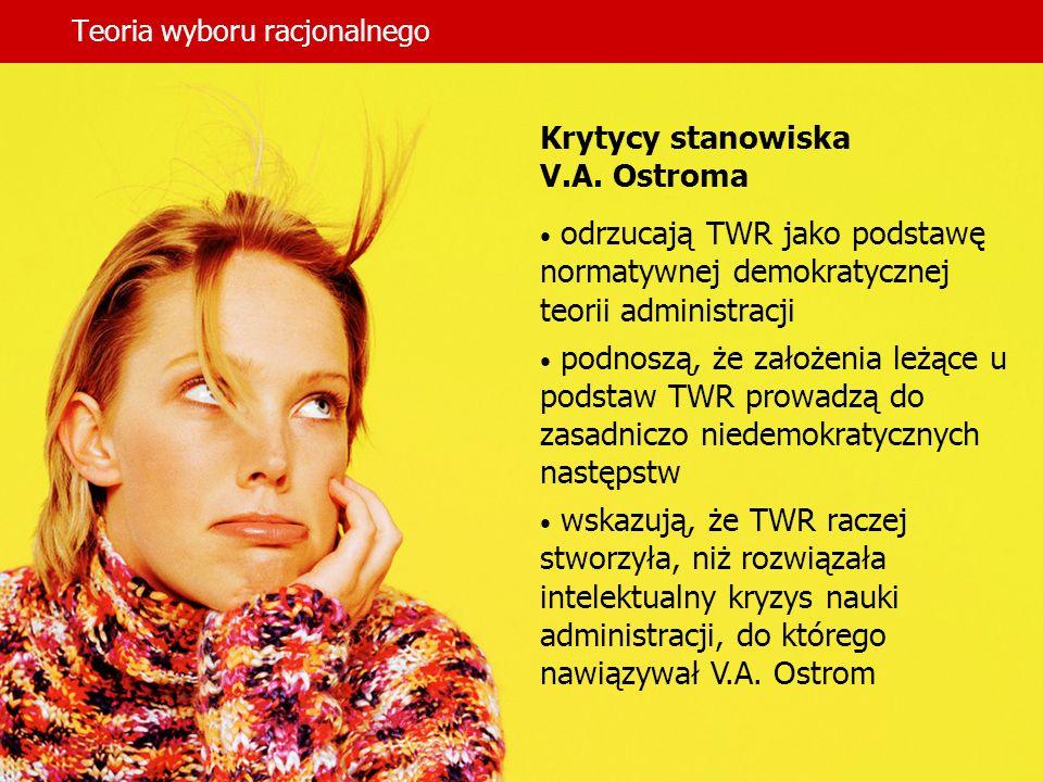 Teoria wyboru racjonalnego Krytycy stanowiska V.A. Ostroma odrzucają TWR jako podstawę normatywnej demokratycznej teorii administracji podnoszą, że za