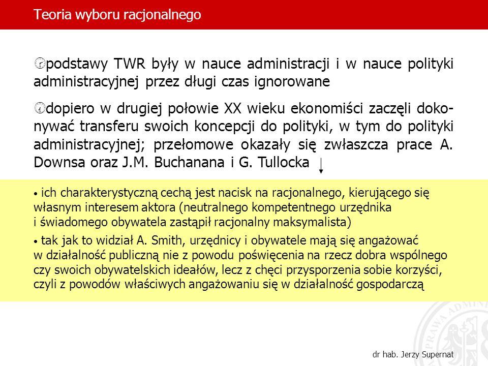 Teoria wyboru racjonalnego dr hab. Jerzy Supernat podstawy TWR były w nauce administracji i w nauce polityki administracyjnej przez długi czas ignorow