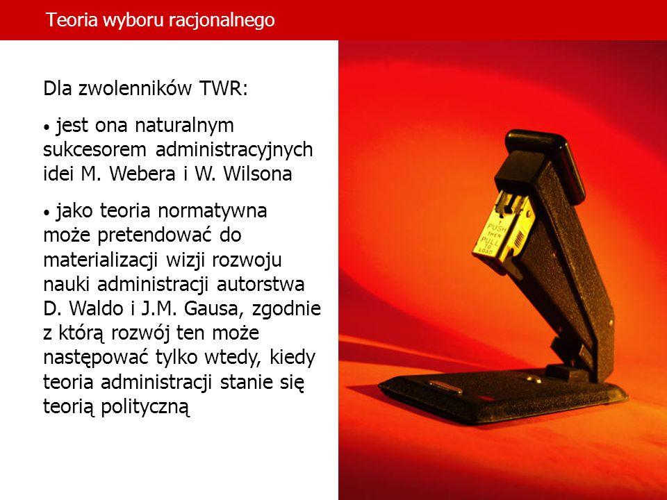 Teoria wyboru racjonalnego Dla zwolenników TWR: jest ona naturalnym sukcesorem administracyjnych idei M. Webera i W. Wilsona jako teoria normatywna mo