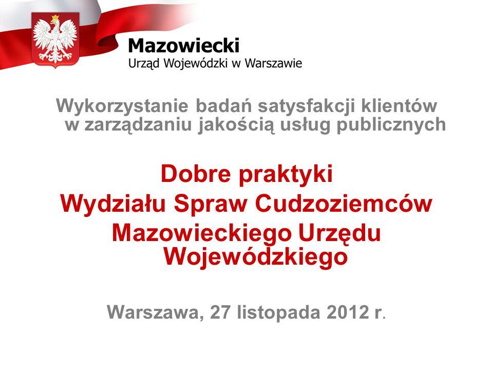 Wykorzystanie badań satysfakcji klientów w zarządzaniu jakością usług publicznych Dobre praktyki Wydziału Spraw Cudzoziemców Mazowieckiego Urzędu Wojewódzkiego Warszawa, 27 listopada 2012 r.