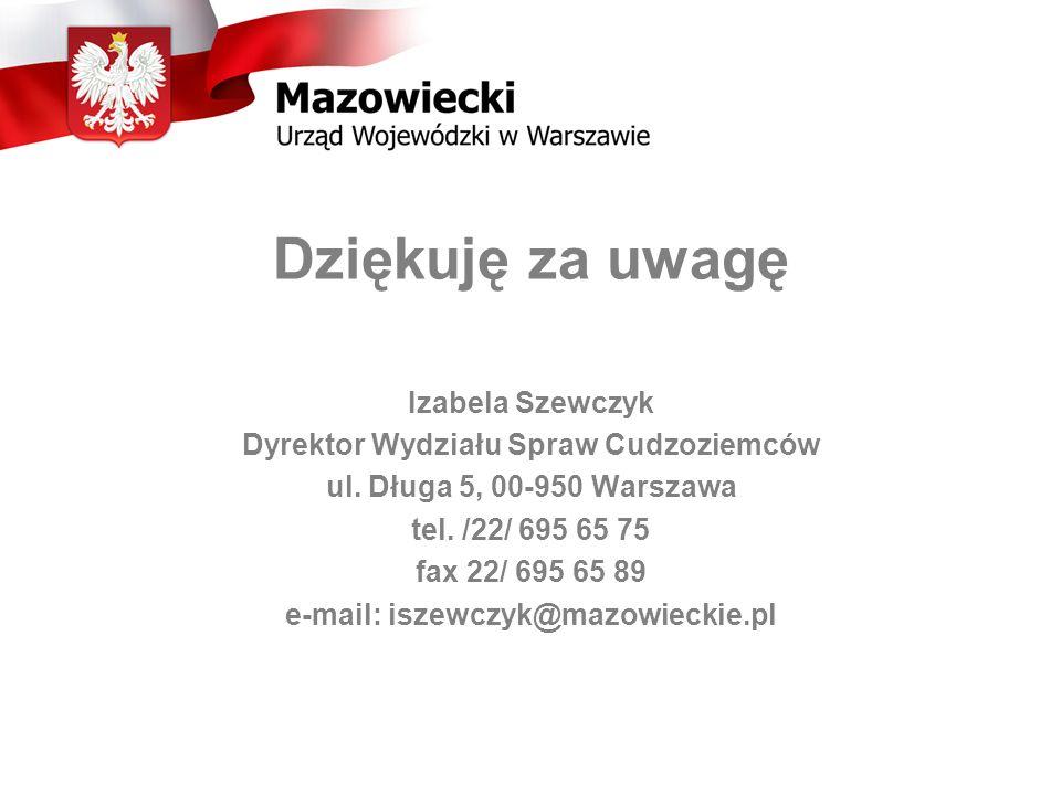 Dziękuję za uwagę Izabela Szewczyk Dyrektor Wydziału Spraw Cudzoziemców ul. Długa 5, 00-950 Warszawa tel. /22/ 695 65 75 fax 22/ 695 65 89 e-mail: isz
